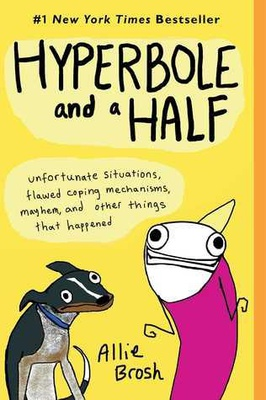 Hyperbole and a Half: Unfortunate Situations, Flawed Coping Mechanisms, Mayhem, and Other Things That Happened